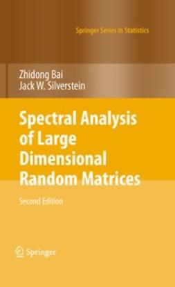 Bai, Zhidong - Spectral Analysis of Large Dimensional Random Matrices, ebook