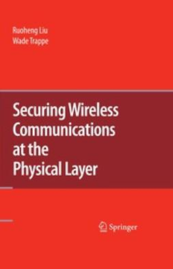 Liu, Ruoheng - Securing Wireless Communications at the Physical Layer, ebook