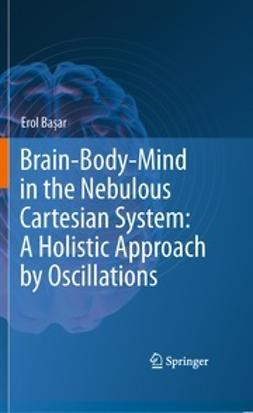Başar, Erol - Brain-Body-Mind in the Nebulous Cartesian System: A Holistic Approach by Oscillations, ebook