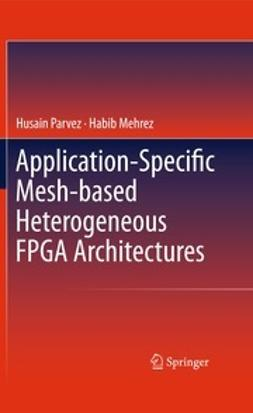 Parvez, Husain - Application-Specific Mesh-based Heterogeneous FPGA Architectures, ebook