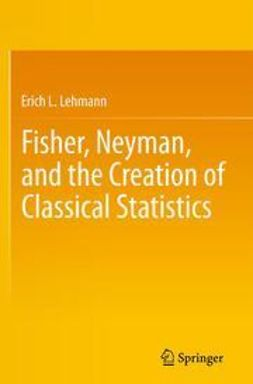 Lehmann, Erich L. - Fisher, Neyman, and the Creation of Classical Statistics, ebook