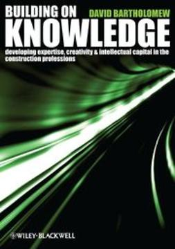 Bartholomew, David - Building on Knowledge: Developing Expertise, Creativity and Intellectual Capital in the Construction Professions, ebook