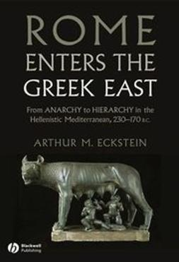 Eckstein, Arthur - Rome Enters the Greek East: From Anarchy to Hierarchy in the Hellenistic Mediterranean, 230-170 BC, ebook