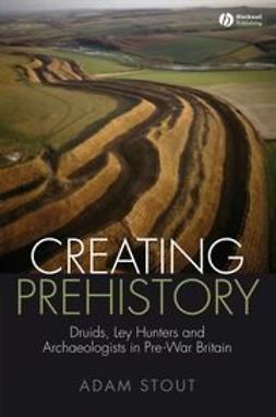 Stout, Adam - Creating Prehistory: Druids, Ley Hunters and Archaeologists in Pre-War Britain, ebook