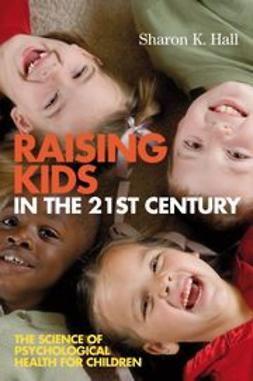 Hall, Sharon K. - Raising Kids in the 21st Century: The Science of Psychological Health for Children, e-bok