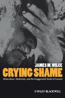 Wilce, James M. - Crying Shame: Metaculture, Modernity, and the Exaggerated Death of Lament, ebook
