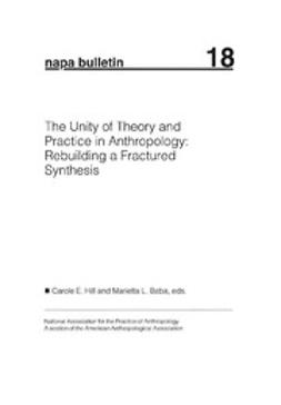 Hill, Carole E. - NAPA Bulletin, The Unity of Theory and Practice in Anthropology: Rebuilding A Fractured Synthesis, ebook