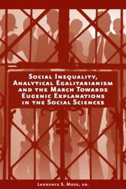 Moss, Laurence S. - Social Inequality, Analytical Egalitarianism and the March Towards Eugenic Explanations in the Social Sciences, ebook