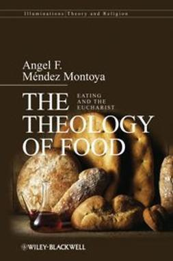 Montoya, Angel F. Mendez - The Theology of Food: Eating and the Eucharist, ebook