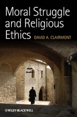 Clairmont, David A. - Moral Struggle and Religious Ethics: On the Person as Classic in Comparative Theological Contexts, ebook