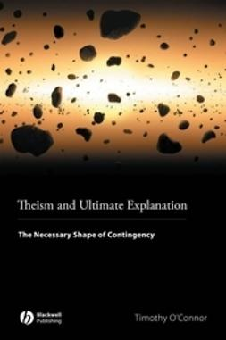 O'Connor, Timothy - Theism and Ultimate Explanation: The Necessary Shape of Contingency, e-bok