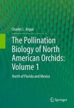 Argue, Charles L. - The Pollination Biology of North American Orchids: Volume 1, ebook