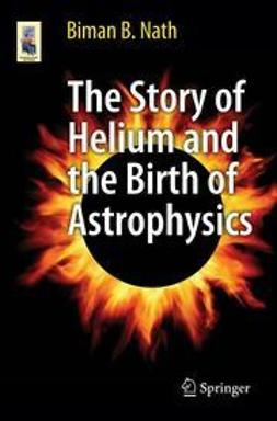 Nath, Biman B. - The Story of Helium and the Birth of Astrophysics, e-kirja