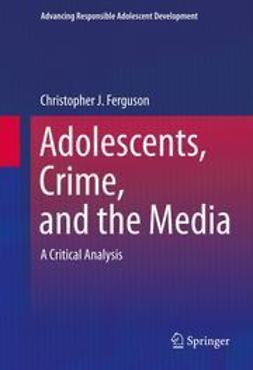 Ferguson, Christopher J. - Adolescents, Crime, and the Media, ebook