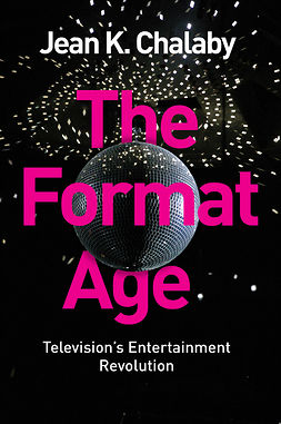 Chalaby, Jean K. - The Format Age: Television's Entertainment Revolution, ebook