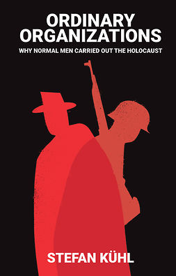 Kühl, Stefan - Ordinary Organisations: Why Normal Men Carried Out the Holocaust, ebook