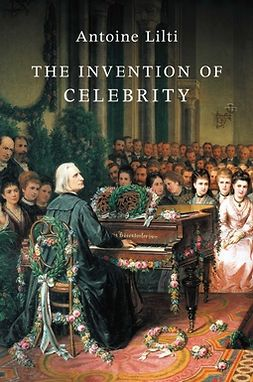 Lilti, Antoine - The Invention of Celebrity, ebook