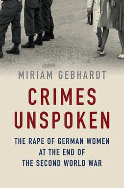 Gebhardt, Miriam - Crimes Unspoken: The Rape of German Women at the End of the Second World War, ebook
