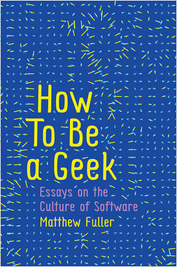 Fuller, Matthew - How To Be a Geek: Essays on the Culture of Software, e-bok