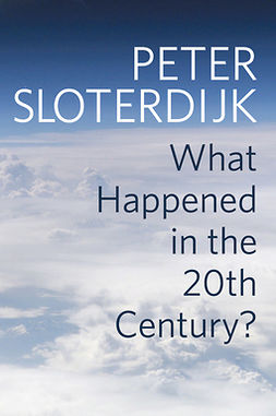 Sloterdijk, Peter - What Happened in the Twentieth Century?: Towards a Critique of Extremist Reason, e-kirja