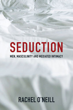 O'Neill, Rachel - Seduction: Men, Masculinity and Mediated Intimacy, ebook