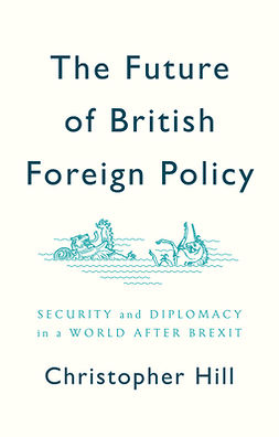 Hill, Christopher - The Future of British Foreign Policy: Security and Diplomacy in a World after Brexit, ebook