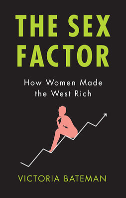 Bateman, Victoria - The Sex Factor: How Women Made the West Rich, e-bok