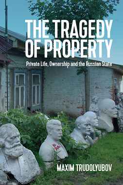 Trudolyubov, Maxim - The Tragedy of Property: Private Life, Ownership and the Russian State, ebook