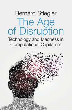 Stiegler, Bernard - The Age of Disruption: Technology and Madness in Computational Capitalism, e-bok