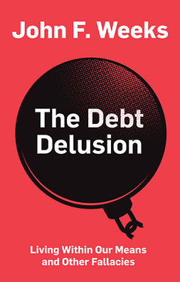 Weeks, John F. - The Debt Delusion: Living Within Our Means and Other Fallacies, ebook