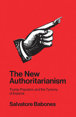 Babones, Salvatore - The New Authoritarianism: Trump, Populism, and the Tyranny of Experts, ebook