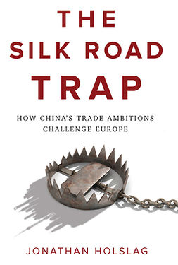 Holslag, Jonathan - The Silk Road Trap: How China's Trade Ambitions Challenge Europe, ebook