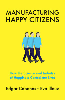 Cabanas, Edgar - Manufacturing Happy Citizens: How the Science and Industry of Happiness Control our Lives, ebook