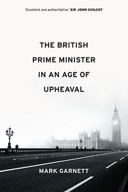 Garnett, Mark - The British Prime Minister in an Age of Upheaval, ebook