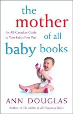 Douglas, Ann - The Mother of All Baby Books: An All-Canadian Guide to Your Baby's First Year, e-bok