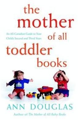 Douglas, Ann - The Mother of All Toddler Books: An All-Canadian Guide to Your Child's Second and Third Years, e-bok