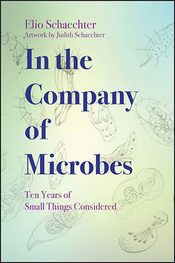 Schaechter, Moselio - In the Company of Microbes: Ten Years of Small Things Considered, e-bok