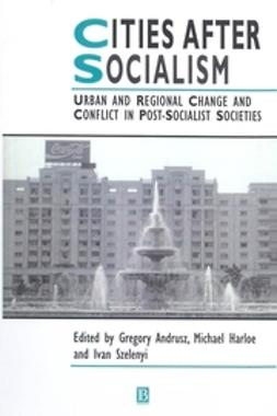 Andrusz, Gregory - Cities After Socialism: Urban and Regional Change and Conflict in Post-Socialist Societies, ebook