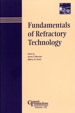 Bennett, James P. - Fundamentals of Refractory Technology: Proceedings of the Lecture Series presented at the 101st and 102nd Annual Meetings held April 25-28, 1999, in Indiana and April 30-May 3, 2000, in Missouri, Ceramics Transactions, ebook