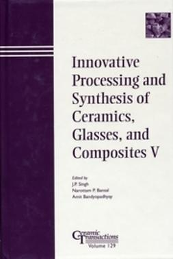 Singh, J. P. - Innovative Processing and Synthesis of Ceramics, Glasses, and Composites V: Proceedings of the symposium held at the 103rd Annual Meeting of The American Ceramic Society, April 22-25, 2001, in  Indiana, Ceramic Transactions, ebook