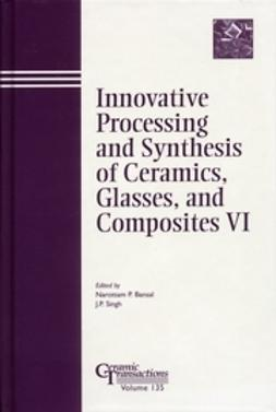 Bansal, Narottam P. - Innovative Processing and Synthesis of Ceramics, Glasses, and Composites VI: Proceedings of the symposium held at the 104th Annual Meeting of The American Ceramic Society, April 28-May1, 2002 in Missouri, Ceramic Transactions, ebook