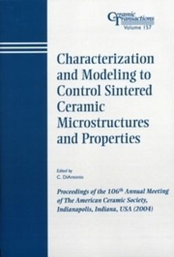 DiAntonio, C. - Characterization and Modeling to Control Sintered Ceramic Microstructures and Properties: Proceedings of the 106th Annual Meeting of The American Ceramic Society, Indianapolis, Indiana, USA 2004, Ceramic Transactions, ebook