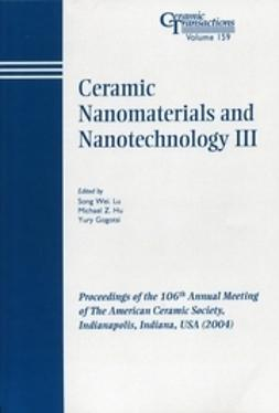 Gogotsi, Yury - Ceramic Nanomaterials and Nanotechnology III: Proceedings of the 106th Annual Meeting of The American Ceramic Society, Indianapolis, Indiana, USA 2004, ebook