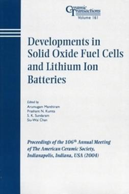 Chan, Siu-Wai - Developments in Solid Oxide Fuel Cells and Lithium Ion Batteries: Proceedings of the 106th Annual Meeting of The American Ceramic Society, Indianapolis, Indiana, USA 2004, ebook
