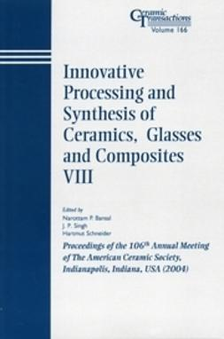Bansal, Narottam P. - Innovative Processing and Synthesis of Ceramics, Glasses and Composites VIII: Proceedings of the 106th Annual Meeting of The American Ceramic Society, Indianapolis, Indiana, USA 2004, Ceramic Transactions, ebook