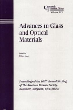 Advances in Glass and Optical Materials: Proceedings of the 107th Annual Meeting of The American Ceramic Society, Baltimore, Maryland, USA 2005, Ceramic Transactions
