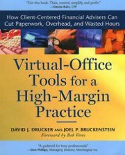Drucker, David J. - Virtual-Office Tools for a High-Margin Practice: How Client-Centered Financial Advisers Can Cut Paperwork, Overhead, and Wasted Hours, ebook