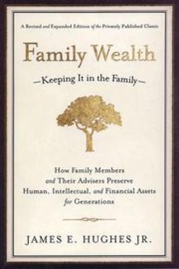 Hughes, James E. - Family Wealth: Keeping It in the Family--How Family Members and Their Advisers Preserve Human, Intellectual, and Financial Assets for Generations, ebook