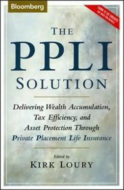 Loury, Kirk - The PPLI Solution: Delivering Wealth Accumulation, Tax Efficiency, and Asset Protection Through Private Placement Life Insurance, ebook