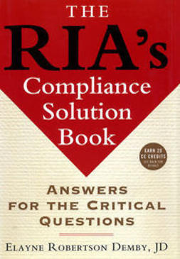 Demby, Elayne Robertson - The RIA's Compliance Solution Book: Answers for the Critical Questions, e-kirja